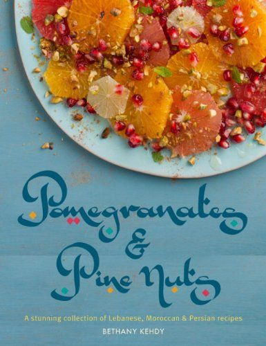 Pomegranates & Pine Nuts: A stunning collection of Lebanese, Moroccan and Persian recipes by Bethany Kehdy