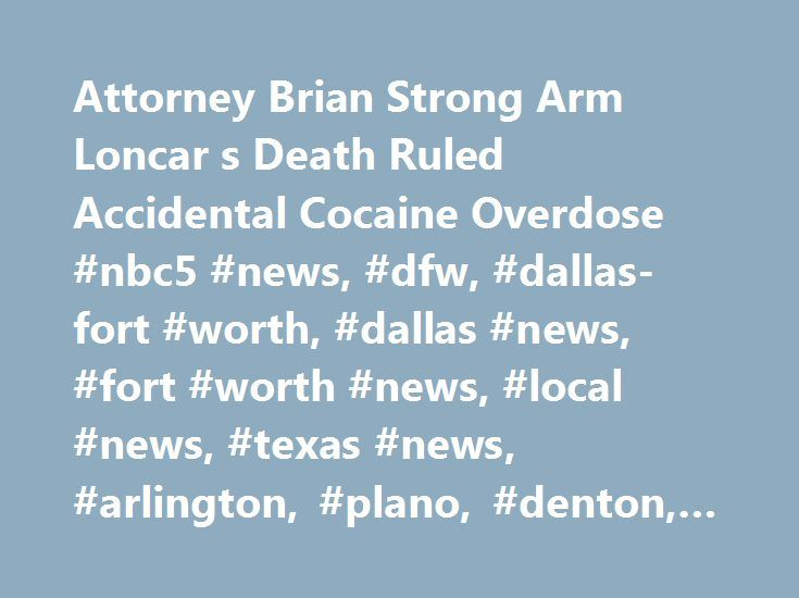 Attorney Brian Strong Arm Loncar s Death Ruled Accidental Cocaine Overdose #nbc5 #news, #dfw, #dallas-fort #worth, #dallas #news, #fort #worth #news, #local #news, #texas #news, #arlington, #plano, #denton, #breaking #news http://nebraska.remmont.com/attorney-brian-strong-arm-loncar-s-death-ruled-accidental-cocaine-overdose-nbc5-news-dfw-dallas-fort-worth-dallas-news-fort-worth-news-local-news-texas-news-arlington-plano-d/  # Attorney Brian 'Strong Arm' Loncar's Death Ruled Accidental…