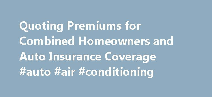 Quoting Premiums for Combined Homeowners and Auto Insurance Coverage #auto #air #conditioning http://remmont.com/quoting-premiums-for-combined-homeowners-and-auto-insurance-coverage-auto-air-conditioning/  #home and auto insurance quotes # Quoting Premiums for Combined Homeowners and Auto Insurance Coverage So they say that getting your auto insurance and homeowners insurance with one policy underwriter and in the next week or I ll be figuring out whether I can find a better deal than I m…
