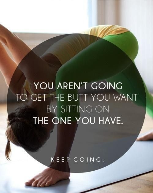 You aren't going to get the butt you want by sitting on the one you have - #fitspiration #fitness