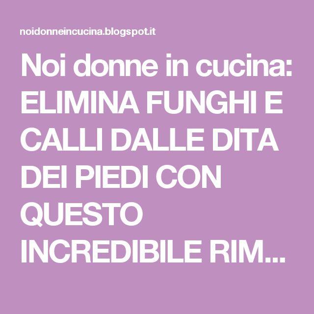 Noi donne in cucina: ELIMINA FUNGHI E CALLI DALLE DITA DEI PIEDI CON QUESTO INCREDIBILE RIMEDIO FATTO IN CASA… QUESTO E' INCREDIBILE!