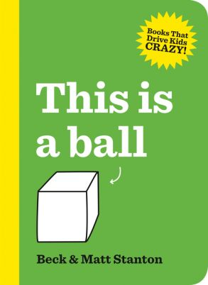 """This is a ball"", by Beck & Matt Stanton.  'For the Grown-Ups: You know how you're right all the time? All. The. Time. Yes, well, it's time to give the kids a turn. Which is why everything you read in this book is going to be wrong. But that's okay, because the kids are going to correct you. And they're going to love it!'--Back cover."