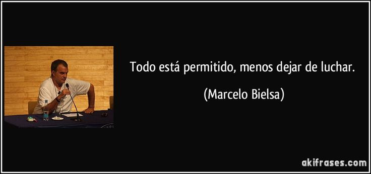 Todo está permitido, menos dejar de luchar. (Marcelo Bielsa)