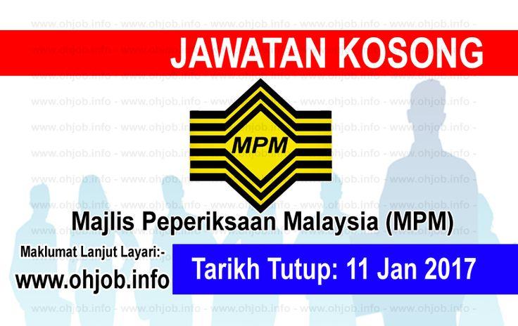 Jawatan Kosong Majlis Peperiksaan Malaysia (MPM) (11 Januari 2017)   Kerja Kosong Majlis Peperiksaan Malaysia (MPM) Januari 2017  Permohonan adalah dipelawa kepada warganegara Malaysia bagi mengisi kekosongan jawatan di Majlis Peperiksaan Malaysia (MPM) Januari 2017 seperti berikut:- 1. Pegawai Undang - Undang L48 2. Pegawai Peperiksaan DG41 3. Penolong Pegawai Tadbir N29 / N32  MUAT TURUN SYARAT KELAYAKANMUAT TURUN BORANG PERMOHONAN Borang Permohonan MPM 1 dicetak sendiri daripada laman…