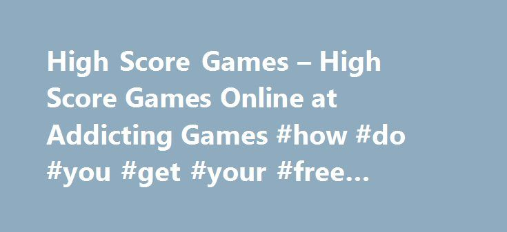 High Score Games – High Score Games Online at Addicting Games #how #do #you #get #your #free #credit #report http://credit-loan.nef2.com/high-score-games-high-score-games-online-at-addicting-games-how-do-you-get-your-free-credit-report/  #free score online # High Scores Games For Competitive Gamers on Addicting Games For gamers that like to see their names in bright lights, AddictingGames offers high scores games. Check out a library of new releases and all-time classics that will keep you…