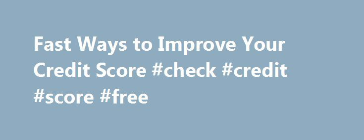 Fast Ways to Improve Your Credit Score #check #credit #score #free http://france.remmont.com/fast-ways-to-improve-your-credit-score-check-credit-score-free/  #improve credit score # Fast Ways to Improve Your Credit Score By Kimberly Lankford | June 28, 2010 See improvement quickly by following these steps. What's the fastest way to boost my credit score? For most people, the fastest way to improve your credit score is to pay down your credit-card balances. Advertisement About one-third of…