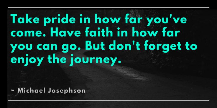 Take pride in how far you've come. Have faith in how far you can go. But don't forget to enjoy the journey. Michael Josephson