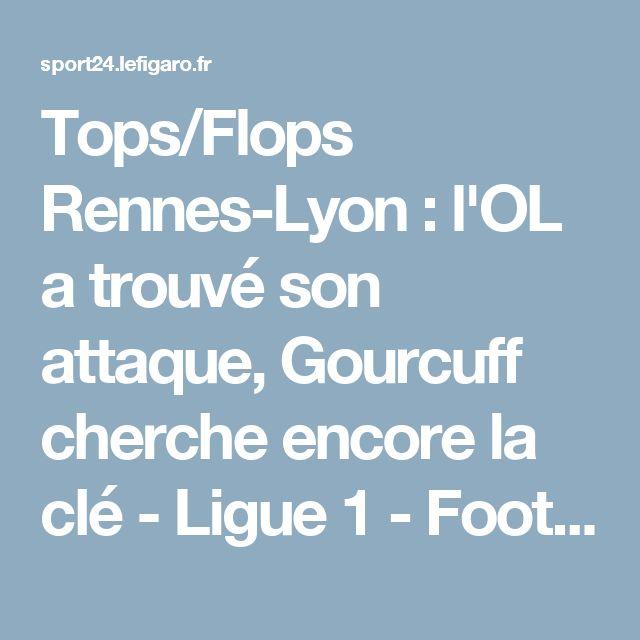 Tops/Flops Rennes-Lyon : l'OL a trouvé son attaque, Gourcuff cherche encore la clé - Ligue 1 - Football
