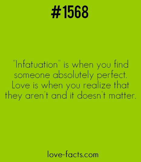 "LOVE FACT .1568""Infactuation"" is when you find someone absolutely perfect.Love is when you realize that they aren't and it doesn't matter[ Love Facts on IMGFAVE ! ]"