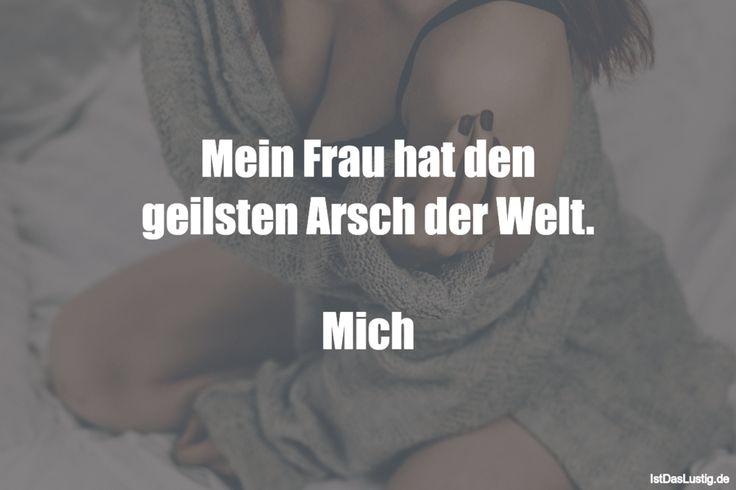 Mein Frau hat den geilsten Arsch der Welt. Mich ... gefunden auf https://www.istdaslustig.de/spruch/1573 #lustig #sprüche #fun #spass