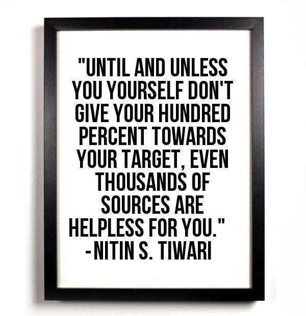 """Until and unless you yourself don't give your hundred percent towards your target, even thousands of sources are helpless for you."""