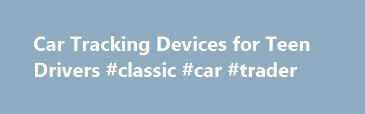 Car Tracking Devices for Teen Drivers #classic #car #trader http://usa.remmont.com/car-tracking-devices-for-teen-drivers-classic-car-trader/  #car tracker # Car Tracking Devices for Teen Drivers 1 of 6 New teen drivers have always worried parents. And for good reason. In 2011, nearly 2,000 drivers ages 15-20 died in traffic accidents, according to the National Highway Traffic Safety Administration (NHTSA). Since 2002, the traffic-related deaths in that age range have declined by 48 percent…