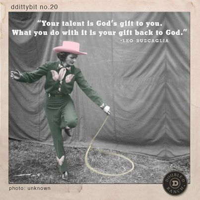 "ddittybit no. 20 ""Your talent is God's gift to you. What you do with it is your gift back to God."" - Leo Buscaglia"