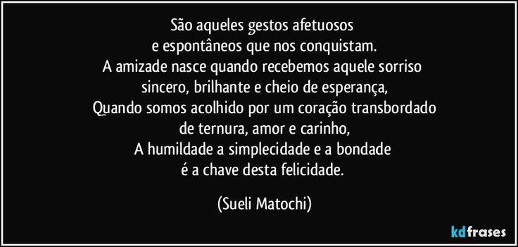 São aqueles gestos afetuosos   e espontâneos que nos conquistam.  A amizade nasce quando recebemos aquele sorriso   sincero, brilhante e cheio de esperança,  Quando somos acolhido por um coração transbordado  de ternura, amor e carinho,  A humildade a simplecidade e a bondade   é a chave desta felicidade. (Sueli Matochi)