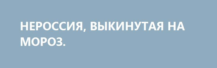 НЕРОССИЯ, ВЫКИНУТАЯ НА МОРОЗ. http://rusdozor.ru/2017/02/02/nerossiya-vykinutaya-na-moroz/  Главным шокирующим итогом вспышки украинско-донбасской войны (помимо собственно убитых, раненых и оставшихся без домов граждан бывшей УССР) стал её международный эффект. Вернее — его фактическое отсутствие.  Сегодня, через три полных дня обстрелов и смертей, можно констатировать: сообщения о них ...