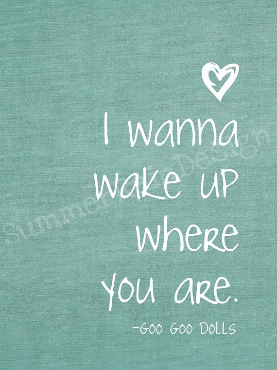 I wana wake up where you are - Goo Goo Dolls  / the song that brought my wife and i together.