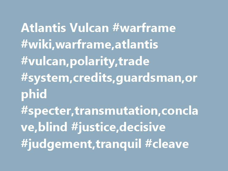 Atlantis Vulcan #warframe #wiki,warframe,atlantis #vulcan,polarity,trade #system,credits,guardsman,orphid #specter,transmutation,conclave,blind #justice,decisive #judgement,tranquil #cleave http://game.nef2.com/atlantis-vulcan-warframe-wikiwarframeatlantis-vulcanpolaritytrade-systemcreditsguardsmanorphid-spectertransmutationconclaveblind-justicedecisive-judgementtranquil-cleave/  # Atlantis Vulcan Notes Edit Equipping this stance prevents the user from making charge attacks in the first two…