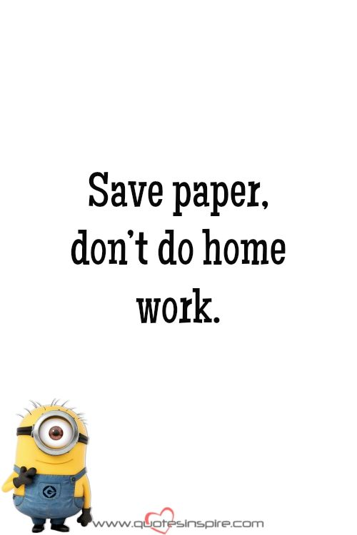 Save paper, don't do home work.