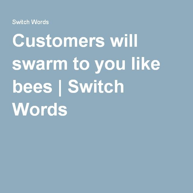 Customers will swarm to you like bees | Switch Words