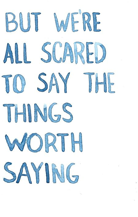 """but we're all scared to say the things worth saying"""