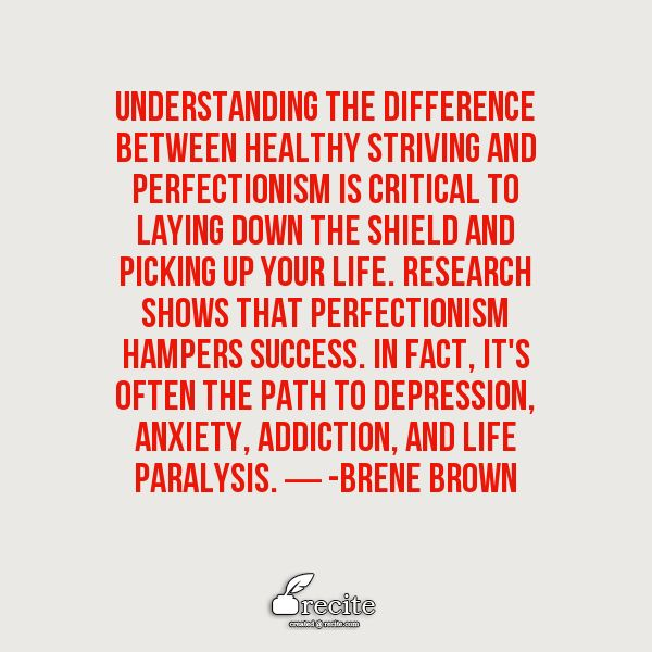 Understanding the difference between healthy striving and perfectionism is critical to laying down the shield and picking up your life. Research shows that perfectionism hampers success. In fact, it's often the path to depression, anxiety, addiction, and life paralysis. ― -Brene Brown - Quote From Recite.com #RECITE #QUOTE