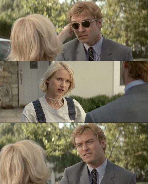 Dawn Campbell: There's glass between us. You can't deal with my infinite nature can you?  Brad Stand: That is so not true. Wait, what does that even mean?  (Naomi Watts and Jude Law in I ♥ Huckabees)