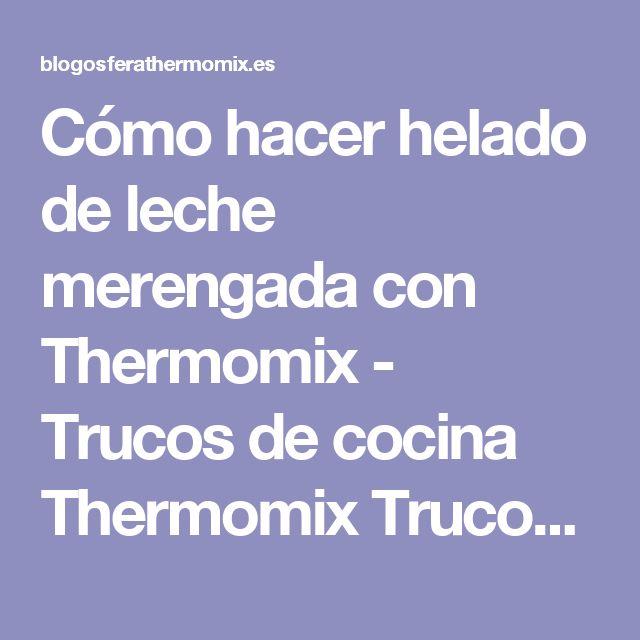 Cómo hacer helado de leche merengada con Thermomix - Trucos de cocina Thermomix Trucos de cocina Thermomix