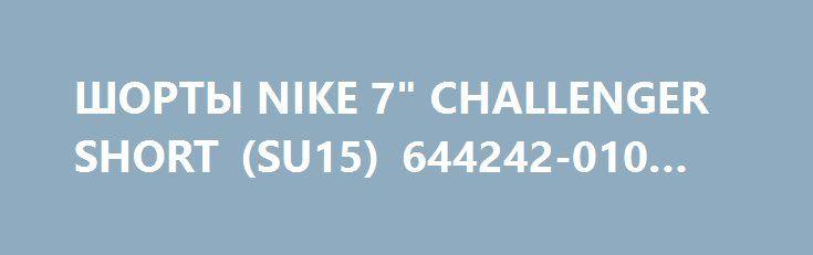 """ШОРТЫ NIKE 7"""" CHALLENGER SHORT (SU15) 644242-010 (XL) http://ewrostile.ru/products/8169-shorty-nike-7-challenger-short-su15-644242-010-xl  ШОРТЫ NIKE 7"""" CHALLENGER SHORT (SU15) 644242-010 (XL) со скидкой 748 рублей. Подробнее о предложении на странице: http://ewrostile.ru/products/8169-shorty-nike-7-challenger-short-su15-644242-010-xl"""