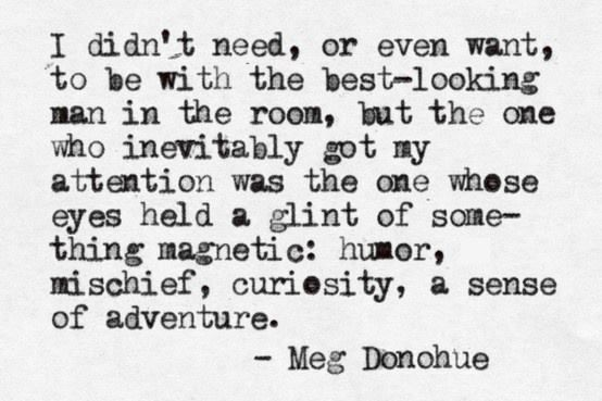 """""""I didn't need, or even want, to be with the best-looking man in the room, but the one who inevitably got my attention was the one whose eyes held a glint of something magnetic: humor, mischief, curiosity, a sense of adventure."""" #lovequotes"""