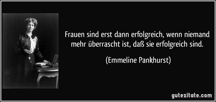 Frauen sind erst dann erfolgreich, wenn niemand mehr überrascht ist, daß sie erfolgreich sind. (Emmeline Pankhurst)