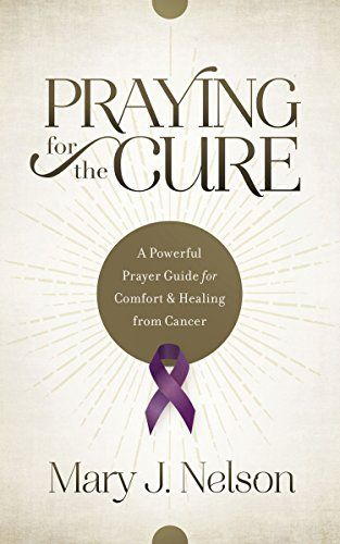 Praying for the Cure: A Powerful Prayer Guide for Comfort and Healing from Cancer by [Nelson, Mary J.]
