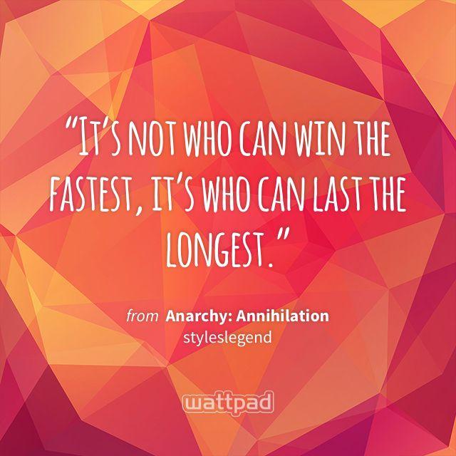 """It's not who can win the fastest, it's who can last the longest."" - from Anarchy: Annihilation (on Wattpad) https://www.wattpad.com/83534958?utm_source=ios&utm_medium=pinterest&utm_content=share_quote&%26wp_page=quote&wp_uname=naughty_reader&wp_originator=Hmf45%2BH1CEjHwOEK12kk0UxSqZPuu01YCT3nqU9xIXbX0J%2BwC%2Bd7hnvBIPWXfcRlBYmTZym2gGKs9vO7MWzJg4j1jlbbhLWixfCfIu6Yma1Xr0johZlbsF8QwjkAUgSk #quote #wattpad"