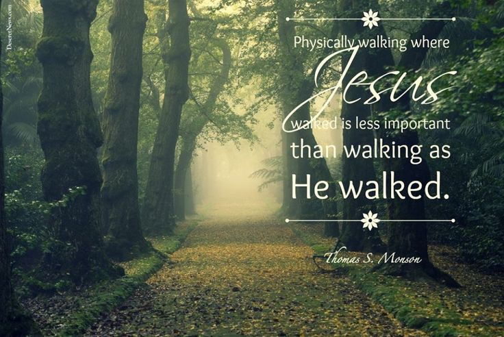 """""""Physically walking where Jesus walked is less important than walking as He walked."""" - Thomas S. Monson"""
