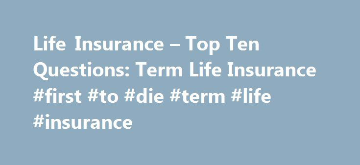Life Insurance – Top Ten Questions: Term Life Insurance #first #to #die #term #life #insurance http://arkansas.nef2.com/life-insurance-top-ten-questions-term-life-insurance-first-to-die-term-life-insurance/  # Life Insurance – Top Ten Questions Term Life Insurance For additional information, please also visit our Life Insurance Resource Center. Additional Frequently Asked Questions are available by selecting this link . Term life insurance provides death benefit protection for a period of…