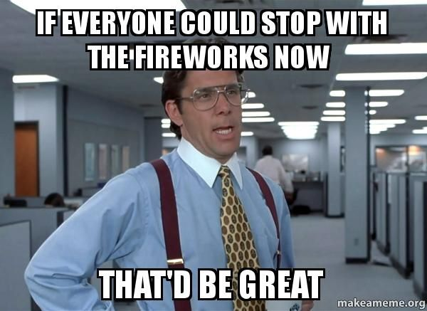 ...everyone could stop with the fireworks now...