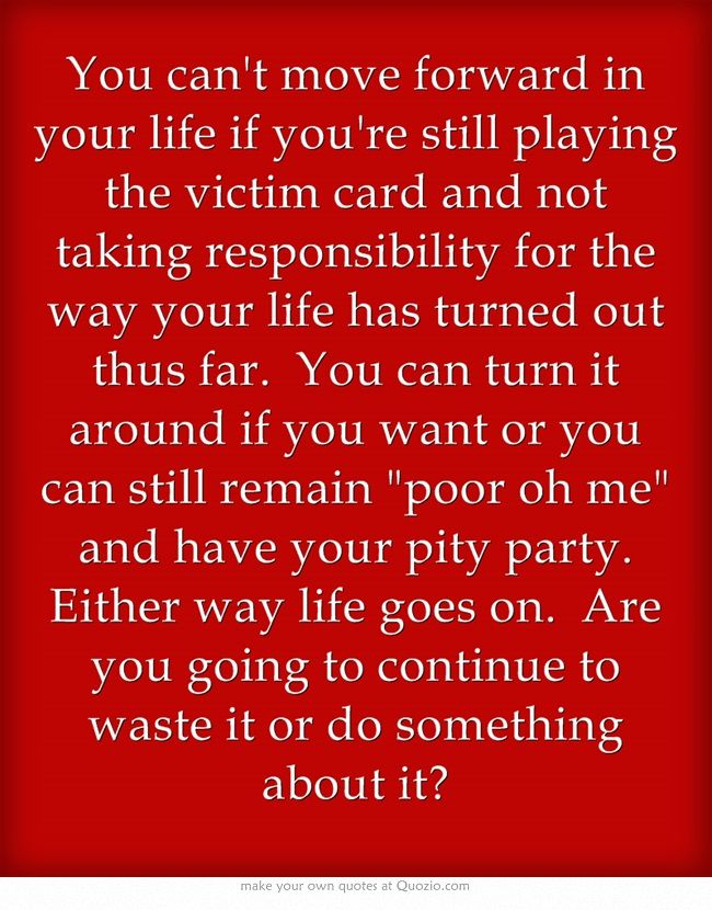 You can't move forward in your life if you're still playing the victim card and not taking responsibility for the way your life has turned out thus far. You can turn it around if you want or you can still remain poor oh me and have your pity party. Either way life goes on. Are you going to continue to waste it or do something about it? written by Char' Berry