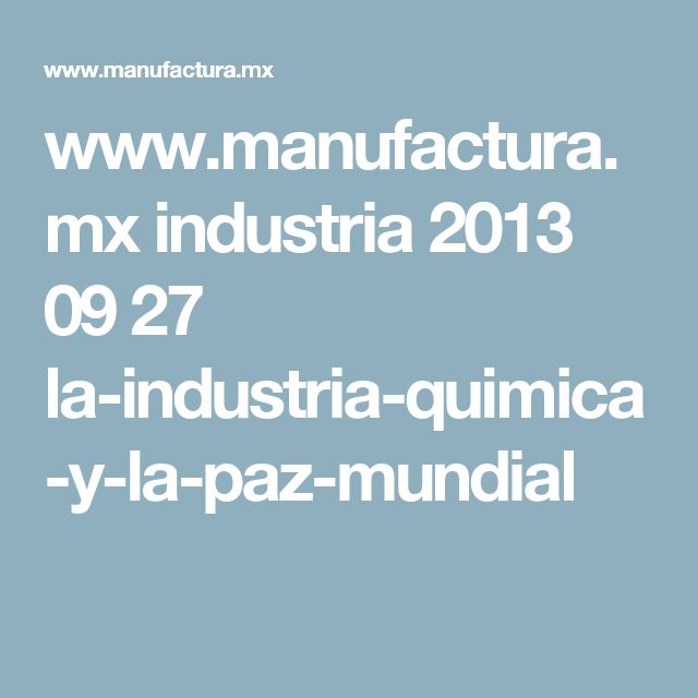 www.manufactura.mx industria 2013 09 27 la-industria-quimica-y-la-paz-mundial
