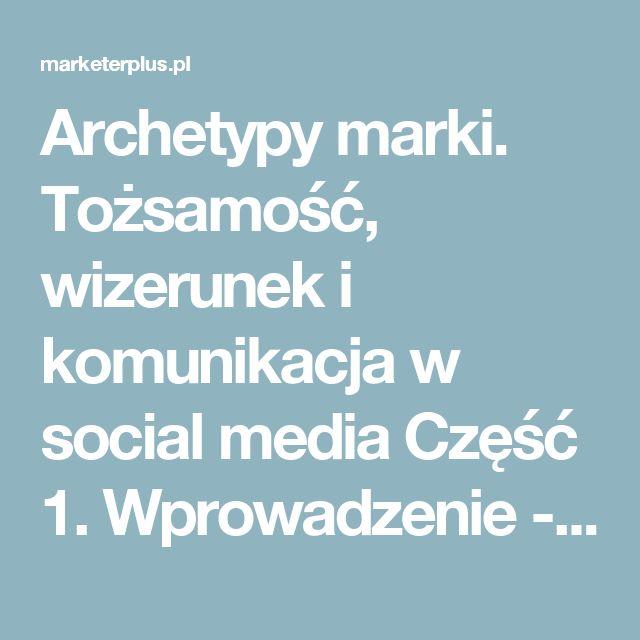 Archetypy marki. Tożsamość, wizerunek i komunikacja w social media Część 1. Wprowadzenie - Marketer+ przewodnik po marketingu
