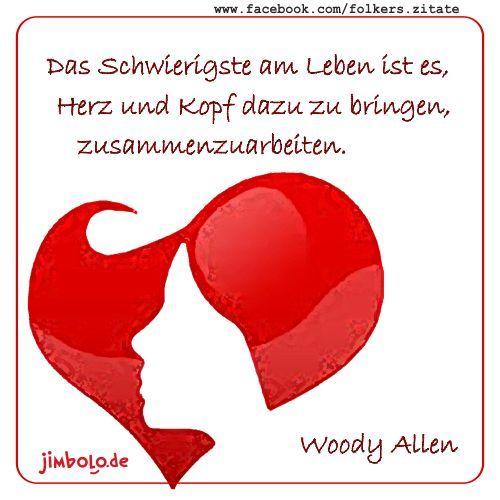 Das Schwierigste am Leben ist es, Herz und Kopf dazu zu bringen, zusammenzuarbeiten. (Woody Allen)