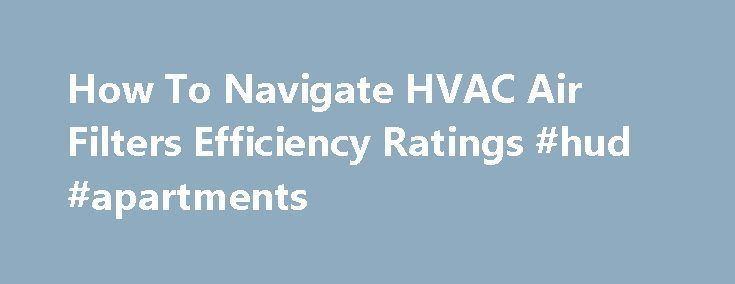 How To Navigate HVAC Air Filters Efficiency Ratings #hud #apartments http://apartment.nef2.com/how-to-navigate-hvac-air-filters-efficiency-ratings-hud-apartments/  #efficiency apartment # How To Navigate HVAC Air Filters Efficiency Ratings A quick Amazon search under the air conditioner filter category brings up over 800 results! It's all too easy to take the easy road and purchase the cheapest filter, especially when prices range so greatly. But as everything else, buyer beware: the…