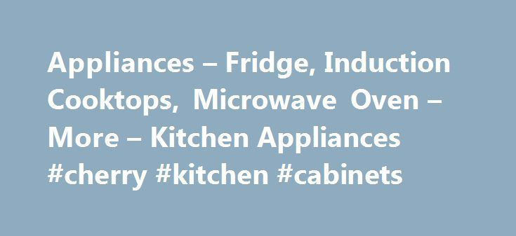 Appliances – Fridge, Induction Cooktops, Microwave Oven – More – Kitchen Appliances #cherry #kitchen #cabinets http://kitchen.remmont.com/appliances-fridge-induction-cooktops-microwave-oven-more-kitchen-appliances-cherry-kitchen-cabinets/  #red kitchen appliances # Appliances Deck out your kitchen in the finest range of appliances Transform your kitchen with the sensational selection of kitchen appliances available to buy online. Keep food and drinks chilled and hygienic with the huge array…