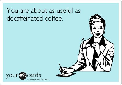 You are about as useful as decaffeinated coffee.
