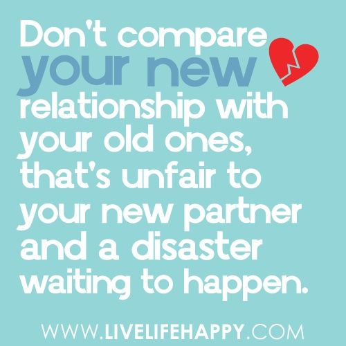 Dont compare your new relationship with your old ones, thats unfair to