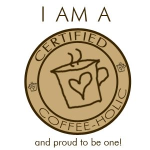 I AM A CERTIFIED COFFEE-HOLIC... and proud to be one!