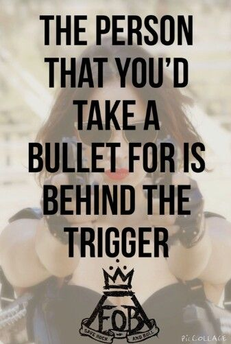 """The Person That You'd Take A Bullet For Is Behind The Trigger"""