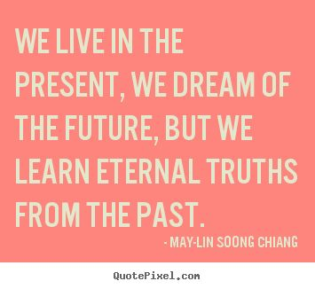 We live in the present, we dream of the future, but we learn ...