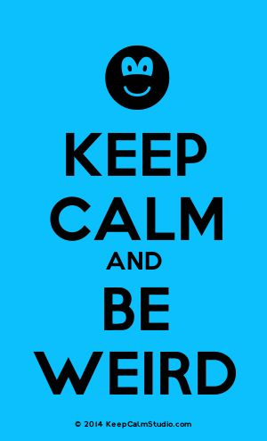 [Smile] Keep Calm And Be Weird