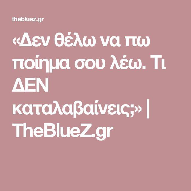 «Δεν θέλω να πω ποίημα σου λέω. Τι ΔΕΝ καταλαβαίνεις;»   TheBlueZ.gr