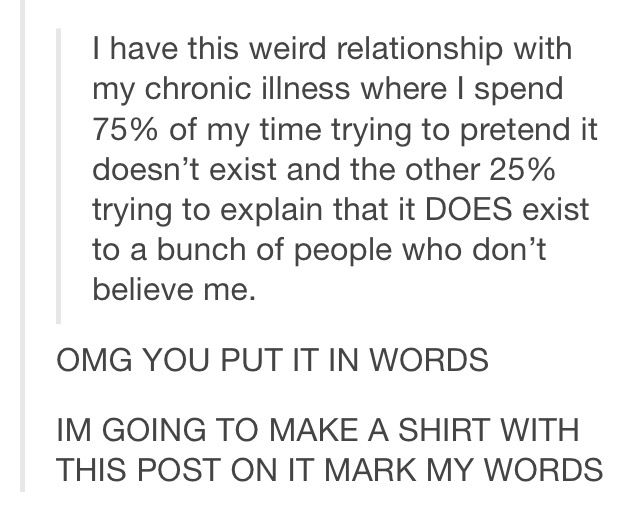 I have this weird relationship with my chronic illness where I spend 75% of my time trying to pretend it doesn't exist and the other 25% trying to explain that it DOES exist to a bunch of people who don't believe me.