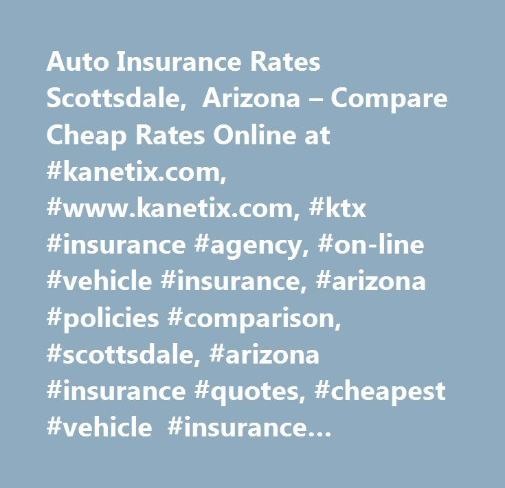 Auto Insurance Rates Scottsdale, Arizona – Compare Cheap Rates Online at #kanetix.com, #www.kanetix.com, #ktx #insurance #agency, #on-line #vehicle #insurance, #arizona #policies #comparison, #scottsdale, #arizona #insurance #quotes, #cheapest #vehicle #insurance #arizona, #car #insurance #quote #in #arizona #on-line, #cheaper #car #insurance #in #scottsdale, #insurance #scottsdale, #arizona…
